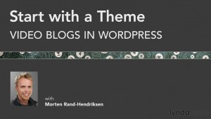 Start with a Theme: Video Blogs in WordPress - new course with Morten Rand-Hendriksen from lynda.com